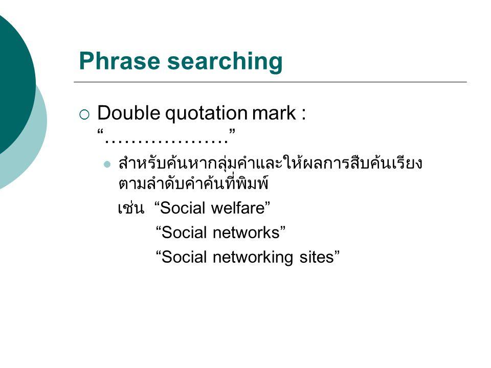 "Phrase searching  Double quotation mark : ""………………."" สำหรับค้นหากลุ่มคำและให้ผลการสืบค้นเรียง ตามลำดับคำค้นที่พิมพ์ เช่น ""Social welfare"" ""Social netw"