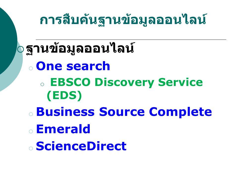การสืบค้นฐานข้อมูลออนไลน์  ฐานข้อมูลออนไลน์ o One search o EBSCO Discovery Service (EDS) o Business Source Complete o Emerald o ScienceDirect