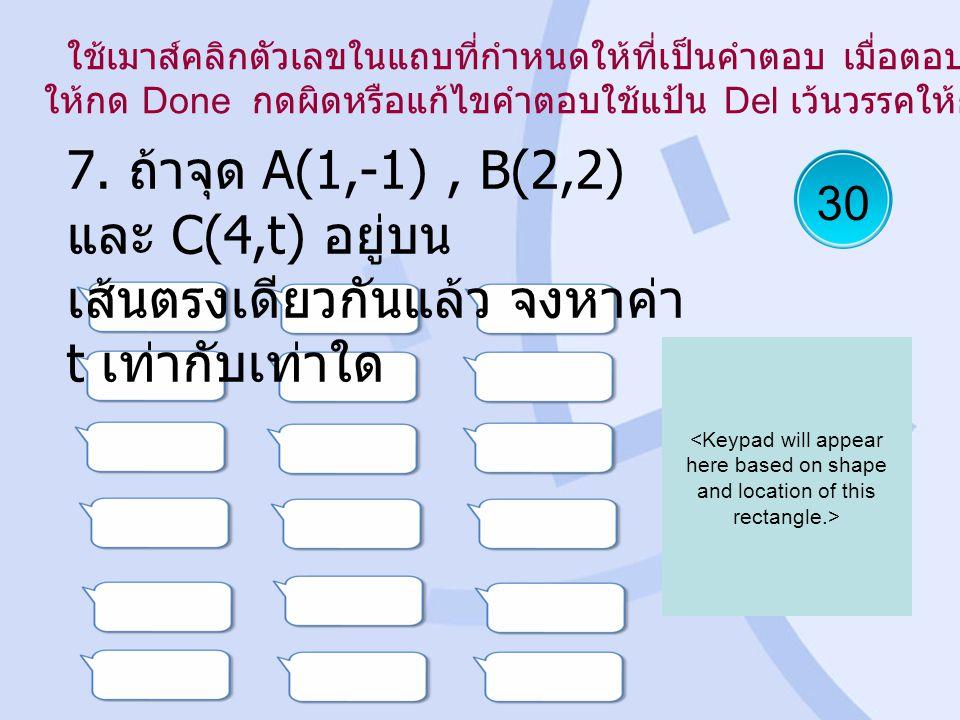 30 7. ถ้าจุด A(1,-1), B(2,2) และ C(4,t) อยู่บน เส้นตรงเดียวกันแล้ว จงหาค่า t เท่ากับเท่าใด ใช้เมาส์คลิกตัวเลขในแถบที่กำหนดให้ที่เป็นคำตอบ เมื่อตอบเสร็