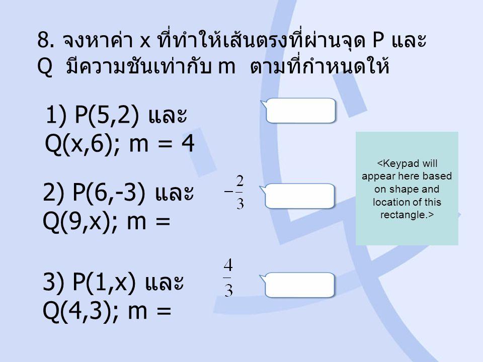 8. จงหาค่า x ที่ทำให้เส้นตรงที่ผ่านจุด P และ Q มีความชันเท่ากับ m ตามที่กำหนดให้ 1) P(5,2) และ Q(x,6); m = 4 2) P(6,-3) และ Q(9,x); m = 3) P(1,x) และ