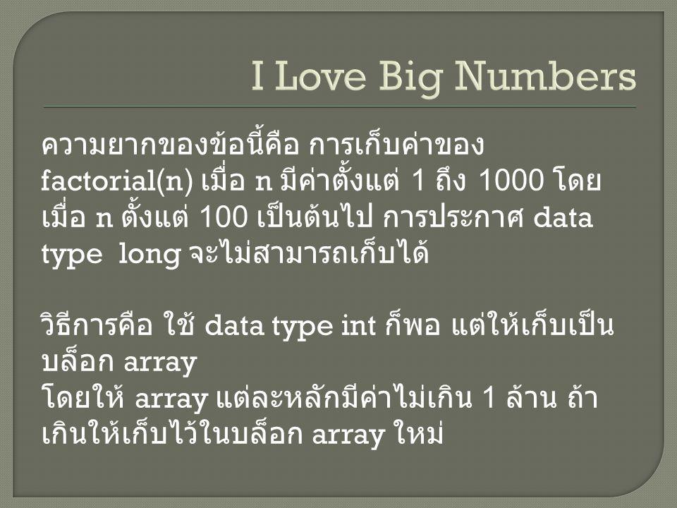 ความยากของข้อนี้คือ การเก็บค่าของ factorial(n) เมื่อ n มีค่าตั้งแต่ 1 ถึง 1000 โดย เมื่อ n ตั้งแต่ 100 เป็นต้นไป การประกาศ data type long จะไม่สามารถเก็บได้ วิธีการคือ ใช้ data type int ก็พอ แต่ให้เก็บเป็น บล็อก array โดยให้ array แต่ละหลักมีค่าไม่เกิน 1 ล้าน ถ้า เกินให้เก็บไว้ในบล็อก array ใหม่