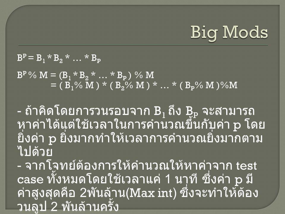B P = B 1 * B 2 * … * B P B P % M = (B 1 * B 2 * … * B P ) % M = ( B 1 % M ) * ( B 2 % M ) * … * ( B P % M )%M - ถ้าคิดโดยการวนรอบจาก B 1 ถึง B P จะสามารถ หาค่าได้แต่ใช้เวลาในการคำนวณขึ้นกับค่า p โดย ยิ่งค่า p ยิ่งมากทำให้เวลาการคำนวณยิ่งมากตาม ไปด้วย - จากโจทย์ต้องการให้คำนวณให้หาค่าจาก test case ทั้งหมดโดยใช้เวลาแค่ 1 นาที ซึ่งค่า p มี ค่าสูงสุดคือ 2 พันล้าน (Max int) ซึ่งจะทำให้ต้อง วนลูป 2 พันล้านครั้ง