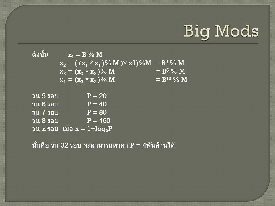 ดังนั้น x 1 = B % M x 2 = ( (x 1 * x 1 )% M )* x1)%M = B 2 % M x 3 = (x 2 * x 2 )% M = B 5 % M x 4 = (x 3 * x 3 )% M = B 10 % M วน 5 รอบ P = 20 วน 6 รอบ P = 40 วน 7 รอบ P = 80 วน 8 รอบ P = 160 วน x รอบ เมื่อ x = 1+log 2 P นั่นคือ วน 32 รอบ จะสามารถหาค่า P = 4 พันล้านได้