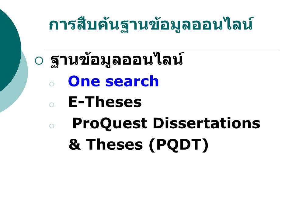 การสืบค้นฐานข้อมูลออนไลน์  ฐานข้อมูลออนไลน์ o One search o E-Theses o ProQuest Dissertations & Theses (PQDT)