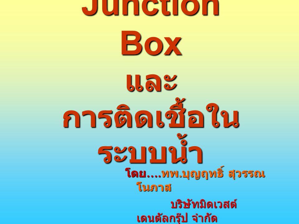 Junction Box และ การติดเชื้อใน ระบบน้ำ โดย …. ทพ. บุญฤทธิ์ สุวรรณ โนภาส บริษัทมิดเวสต์ เดนตัลกรุ๊ป จำกัด บริษัทมิดเวสต์ เดนตัลกรุ๊ป จำกัด