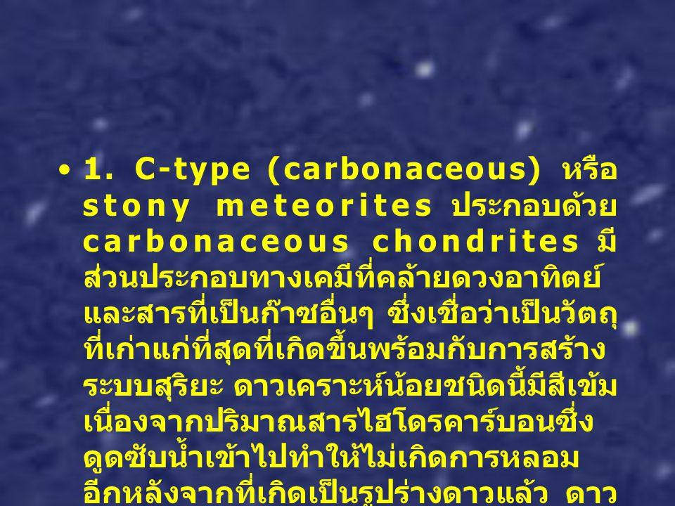 1. C-type (carbonaceous) หรือ stony meteorites ประกอบด้วย carbonaceous chondrites มี ส่วนประกอบทางเคมีที่คล้ายดวงอาทิตย์ และสารที่เป็นก๊าซอื่นๆ ซึ่งเช