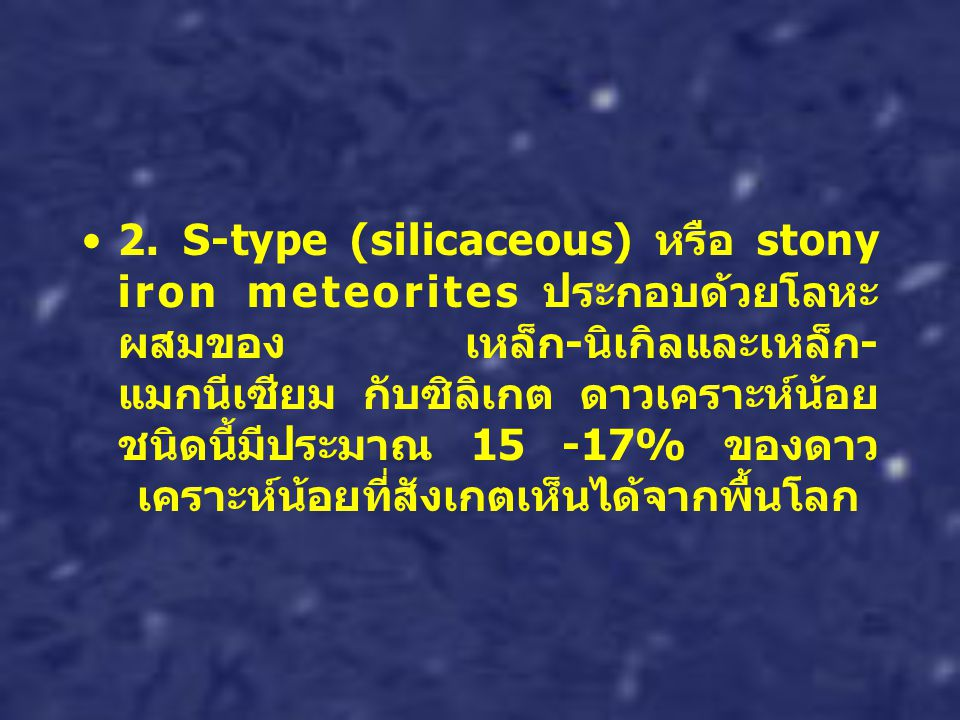 2. S-type (silicaceous) หรือ stony iron meteorites ประกอบด้วยโลหะ ผสมของ เหล็ก - นิเกิลและเหล็ก - แมกนีเซียม กับซิลิเกต ดาวเคราะห์น้อย ชนิดนี้มีประมาณ