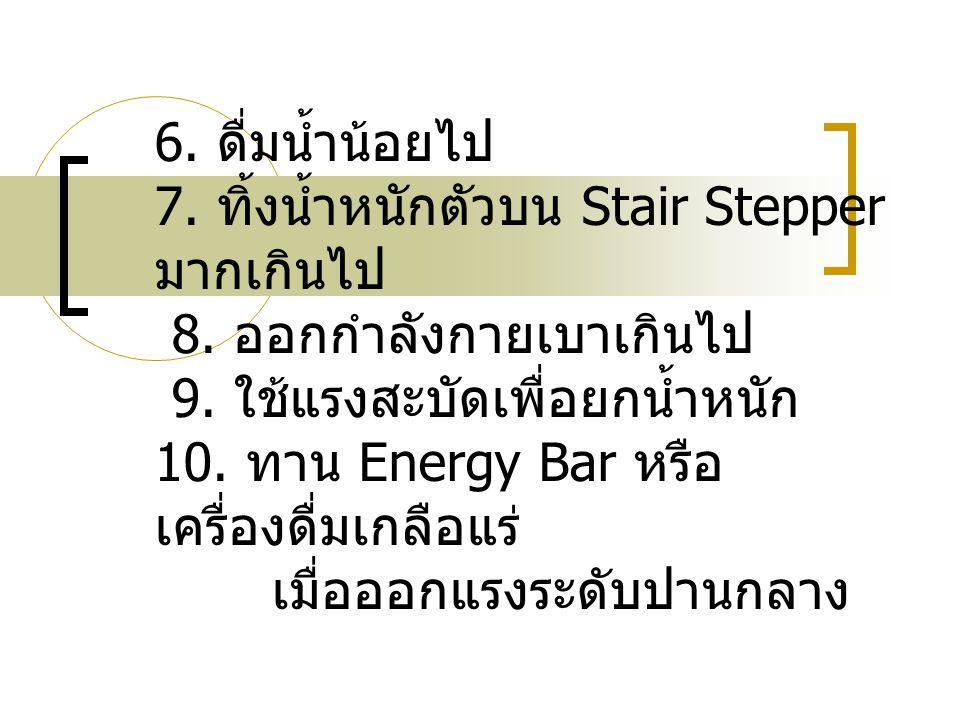 6. ดื่มน้ำน้อยไป 7. ทิ้งน้ำหนักตัวบน Stair Stepper มากเกินไป 8.