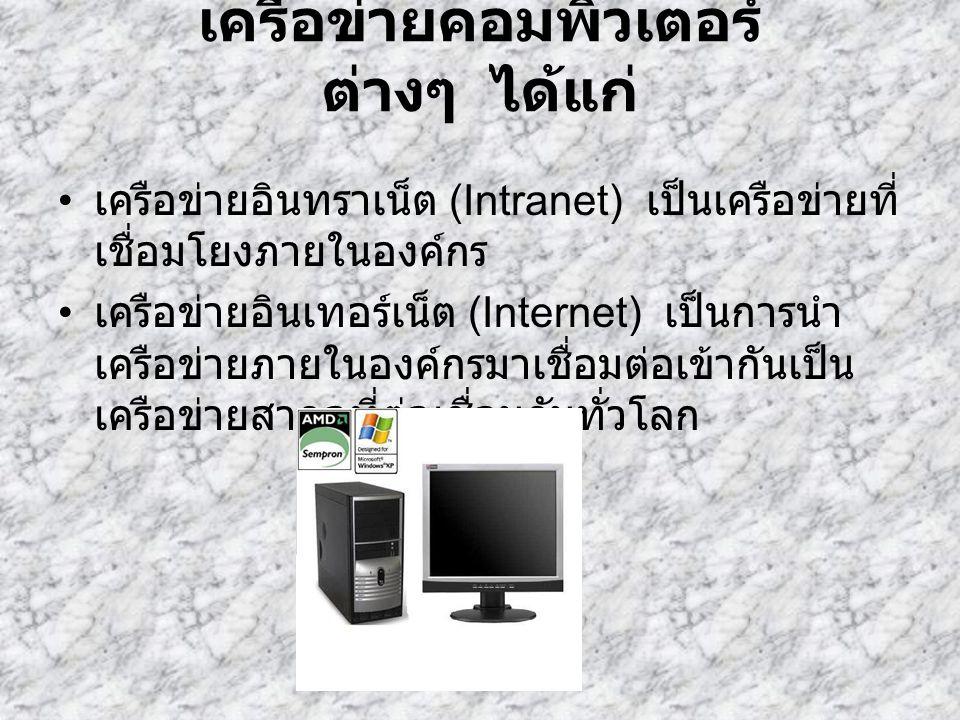 เครือข่ายคอมพิวเตอร์ ต่างๆ ได้แก่ เครือข่ายอินทราเน็ต (Intranet) เป็นเครือข่ายที่ เชื่อมโยงภายในองค์กร เครือข่ายอินเทอร์เน็ต (Internet) เป็นการนำ เครื