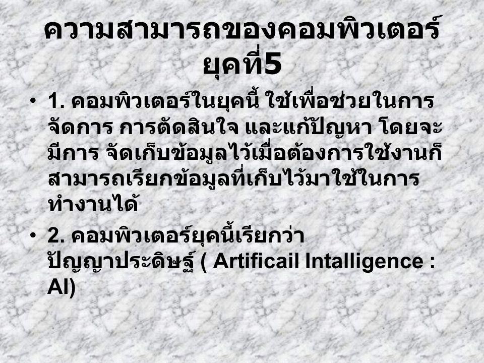 ความสามารถของคอมพิวเตอร์ ยุคที่ 5 1. คอมพิวเตอร์ในยุคนี้ ใช้เพื่อช่วยในการ จัดการ การตัดสินใจ และแก้ปัญหา โดยจะ มีการ จัดเก็บข้อมูลไว้เมื่อต้องการใช้ง