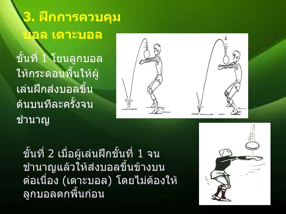 ขั้นที่ 1 โยนลูกบอล ให้กระดอนพื้นให้ผู้ เล่นฝึกส่งบอลขึ้น ด้นบนทีละครั้งจน ชำนาญ ขั้นที่ 2 เมื่อผู้เล่นฝึกขั้นที่ 1 จน ชำนาญแล้วให้ส่งบอลขึ้นข้างบน ต่อเนื่อง ( เดาะบอล ) โดยไม่ต้องให้ ลูกบอลตกพื้นก่อน 3.
