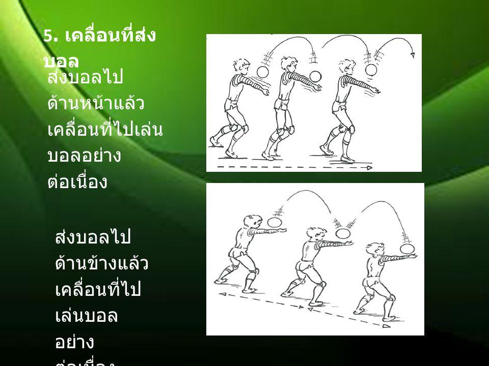 5. เคลื่อนที่ส่ง บอล ส่งบอลไป ด้านหน้าแล้ว เคลื่อนที่ไปเล่น บอลอย่าง ต่อเนื่อง ส่งบอลไป ด้านข้างแล้ว เคลื่อนที่ไป เล่นบอล อย่าง ต่อเนื่อง