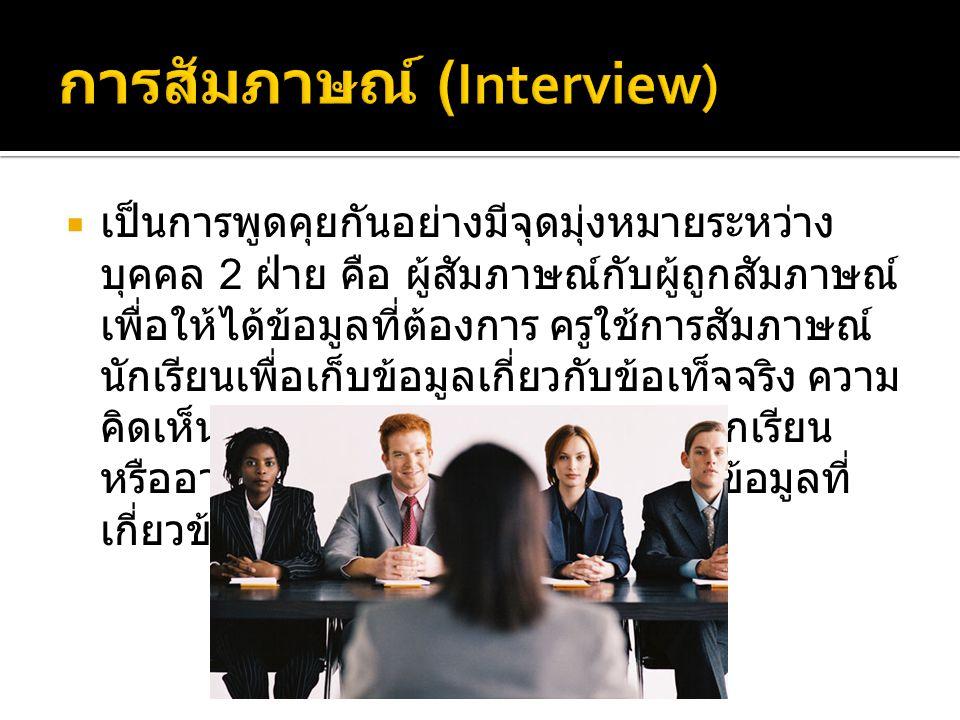  เป็นการพูดคุยกันอย่างมีจุดมุ่งหมายระหว่าง บุคคล 2 ฝ่าย คือ ผู้สัมภาษณ์กับผู้ถูกสัมภาษณ์ เพื่อให้ได้ข้อมูลที่ต้องการ ครูใช้การสัมภาษณ์ นักเรียนเพื่อเ