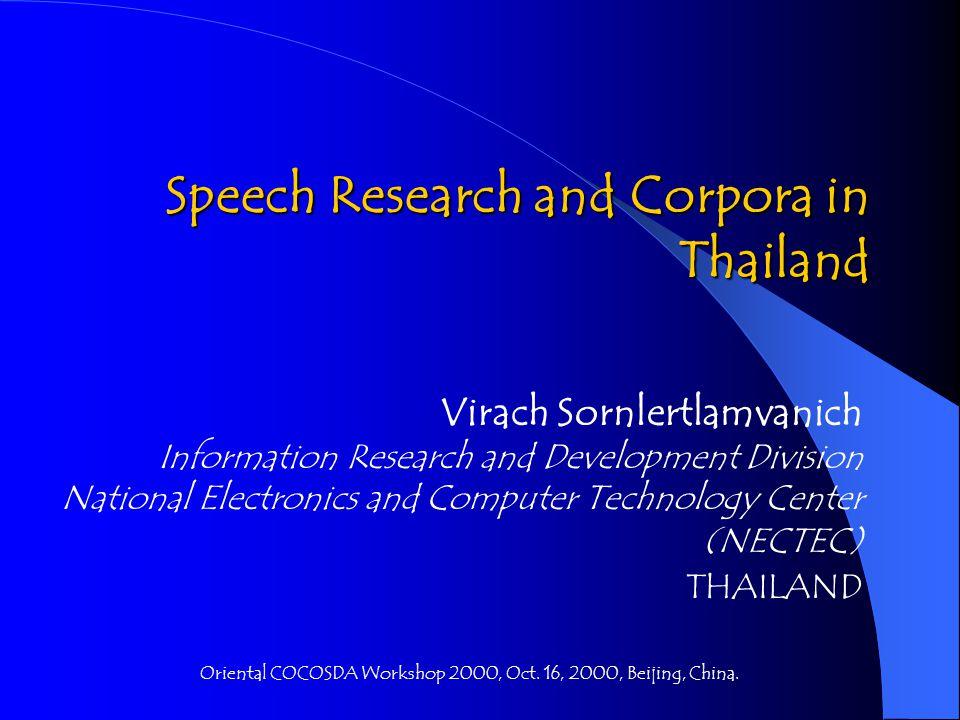 Thai Speech Corpora (2) Basic tools required: Dictionary - Manually coding - Corpus-based extraction Word segmentation - Longest matching (92%) - Maximal matching (93%) - POS N-gram (96%) - Machine learning (97%) Sentence extraction - POS N-gram (85%) - Machine learning (89%)
