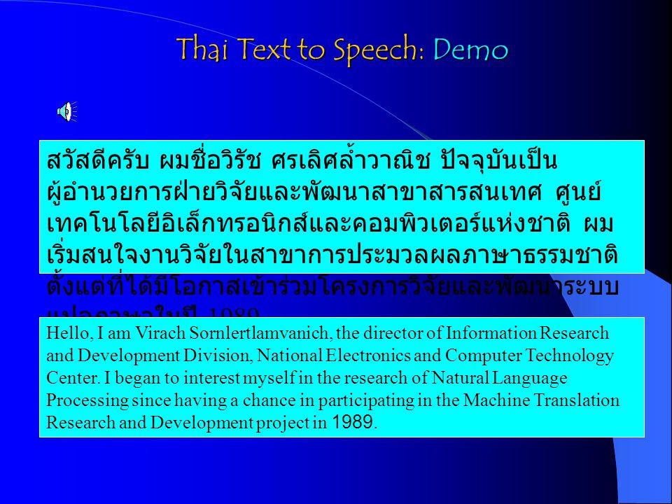 Thai Text to Speech: Demo สวัสดีครับ ผมชื่อวิรัช ศรเลิศล้ำวาณิช ปัจจุบันเป็น ผู้อำนวยการฝ่ายวิจัยและพัฒนาสาขาสารสนเทศ ศูนย์ เทคโนโลยีอิเล็กทรอนิกส์และคอมพิวเตอร์แห่งชาติ ผม เริ่มสนใจงานวิจัยในสาขาการประมวลผลภาษาธรรมชาติ ตั้งแต่ที่ได้มีโอกาสเข้าร่วมโครงการวิจัยและพัฒนาระบบ แปลภาษาในปี 1989 Hello, I am Virach Sornlertlamvanich, the director of Information Research and Development Division, National Electronics and Computer Technology Center.
