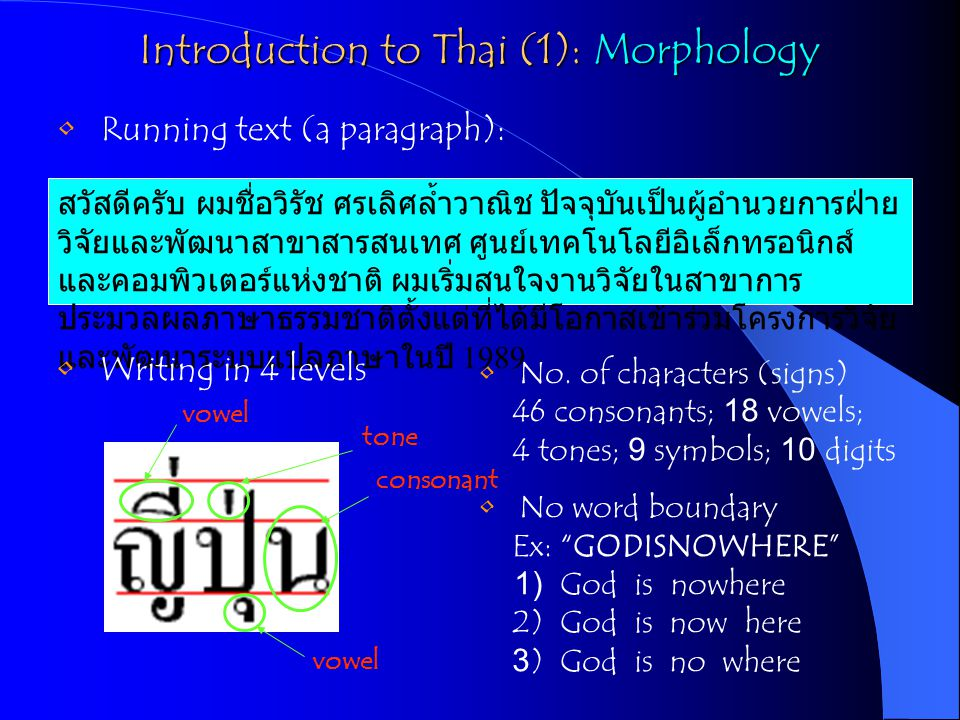 Introduction to Thai (2): Syntax No explicit sentence marker - space character for pausing Sentence pattern - (S) (V) (O) Ex: ฉัน เห็น เขา (I) (saw) (him) No inflection forms - tenses use adverbs and auxiliary verbs - plural or singular nouns use quantifiers, classifiers or determiners - subject-verb agreements No syntactic marker - word position