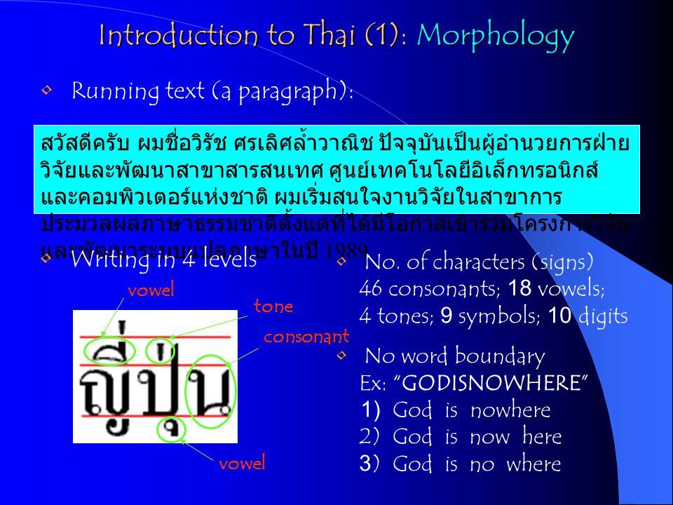 Introduction to Thai (1): Morphology สวัสดีครับ ผมชื่อวิรัช ศรเลิศล้ำวาณิช ปัจจุบันเป็นผู้อำนวยการฝ่าย วิจัยและพัฒนาสาขาสารสนเทศ ศูนย์เทคโนโลยีอิเล็กทรอนิกส์ และคอมพิวเตอร์แห่งชาติ ผมเริ่มสนใจงานวิจัยในสาขาการ ประมวลผลภาษาธรรมชาติตั้งแต่ที่ได้มีโอกาสเข้าร่วมโครงการวิจัย และพัฒนาระบบแปลภาษาในปี 1989 Running text (a paragraph): Writing in 4 levels No.