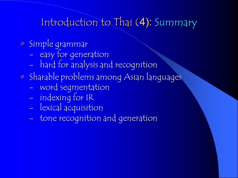 Introduction to Thai (4): Summary Simple grammar - easy for generation - hard for analysis and recognition Sharable problems among Asian languages - word segmentation - indexing for IR - lexical acquisition - tone recognition and generation