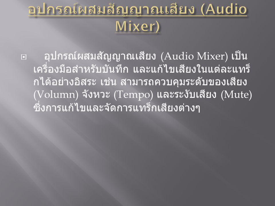  อุปกรณ์ผสมสัญญาณเสียง (Audio Mixer) เป็น เครื่องมือสำหรับบันทึก และแก้ไขเสียงในแต่ละแทร็ กได้อย่างอิสระ เช่น สามารถควบคุมระดับของเสียง (Volumn) จังหวะ (Tempo) และระงับเสียง (Mute) ซึ่งการแก้ไขและจัดการแทร็กเสียงต่างๆ