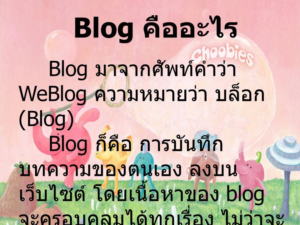 Blog คืออะไร Blog มาจากศัพท์คำว่า WeBlog ความหมายว่า บล็อก (Blog) Blog ก็คือ การบันทึก บทความของตนเอง ลงบน เว็บไซต์ โดยเนื้อหาของ blog จะครอบคลุมได้ทุกเรื่อง ไม่ว่าจะ เป็นเรื่องราวส่วนตัว หรือเป็น บทความเฉพาะด้านเช่น เรื่อง การเมือง