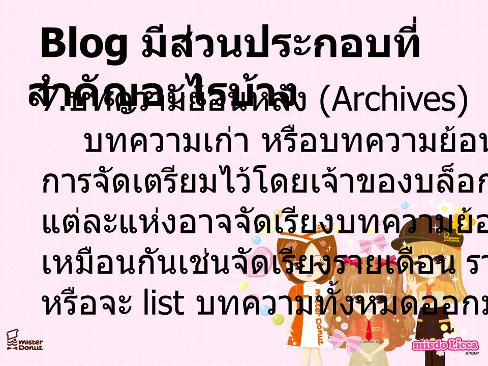Blog มีส่วนประกอบที่ สำคัญอะไรบ้าง 7. บทความย้อนหลัง (Archives) บทความเก่า หรือบทความย้อนหลังอาจมี การจัดเตรียมไว้โดยเจ้าของบล็อกโดยบล็อก แต่ละแห่งอาจ