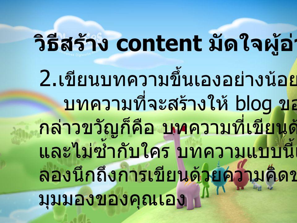 2. เขียนบทความขึ้นเองอย่างน้อยสัปดาห์ละครั้ง บทความที่จะสร้างให้ blog ของคุณเป็นที่ กล่าวขวัญก็คือ บทความที่เขียนด้วยตัวคุณเอง และไม่ซ้ำกับใคร บทความแ