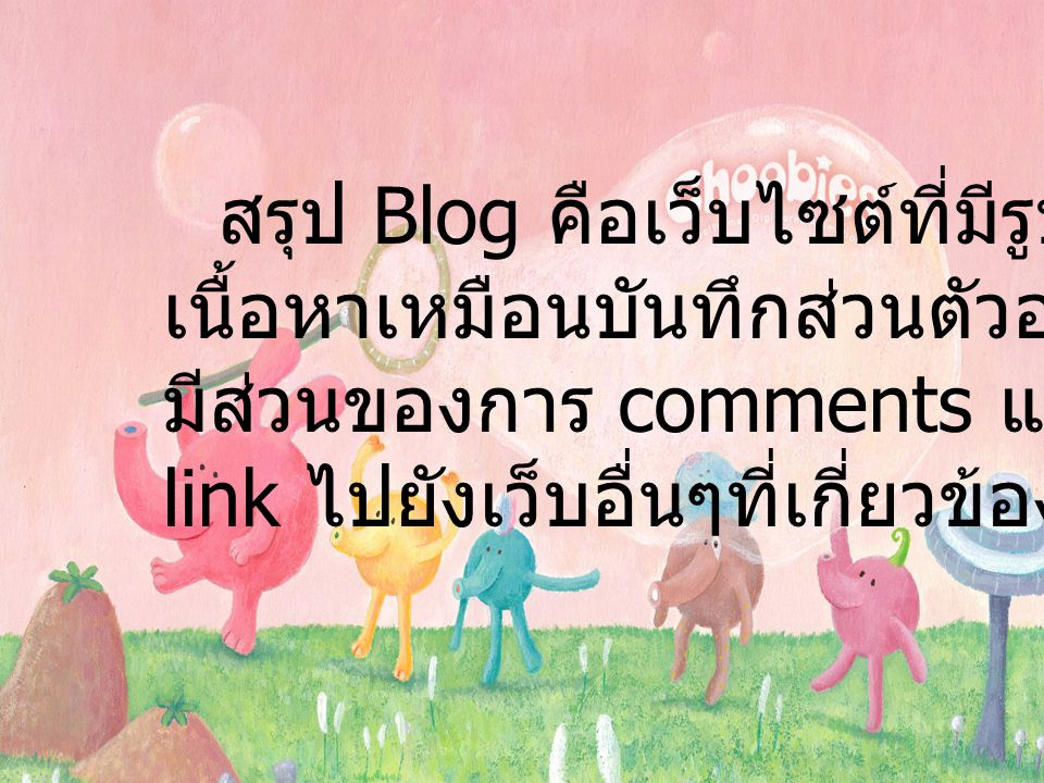 สรุป Blog คือเว็บไซต์ที่มีรูปแบบ เนื้อหาเหมือนบันทึกส่วนตัวออนไลน์ มีส่วนของการ comments และก็จะมี link ไปยังเว็บอื่นๆที่เกี่ยวข้องอีกด้วย