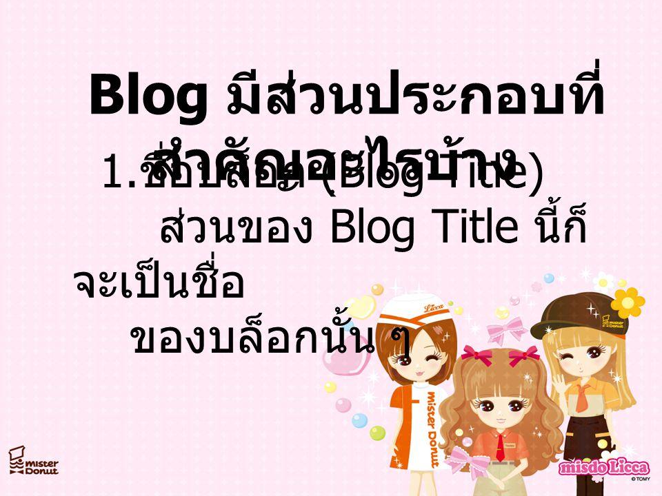 Blog มีส่วนประกอบที่ สำคัญอะไรบ้าง 1. ชื่อบล็อก ( ฺ Blog Title) ส่วนของ Blog Title นี้ก็ จะเป็นชื่อ ของบล็อกนั้น ๆ