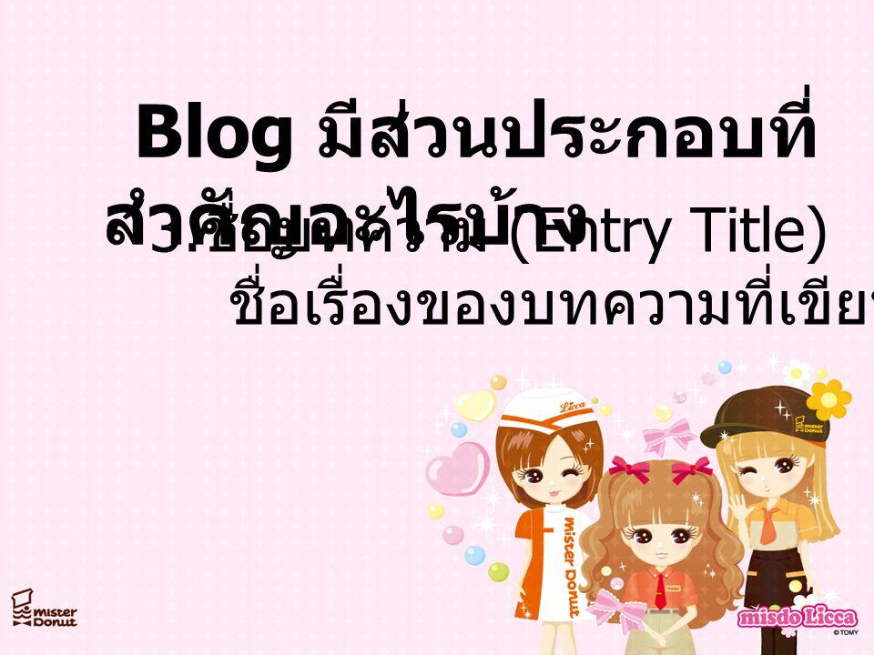 Blog มีส่วนประกอบที่ สำคัญอะไรบ้าง 3. ชื่อบทความ (Entry Title) ชื่อเรื่องของบทความที่เขียนในบล็อก