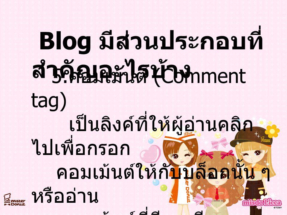Blog มีส่วนประกอบที่ สำคัญอะไรบ้าง 5. คอมเม้นต์ (Comment tag) เป็นลิงค์ที่ให้ผู้อ่านคลิก ไปเพื่อกรอก คอมเม้นต์ให้กับบล็อกนั้น ๆ หรืออ่าน คอมเม้นต์ที่ม