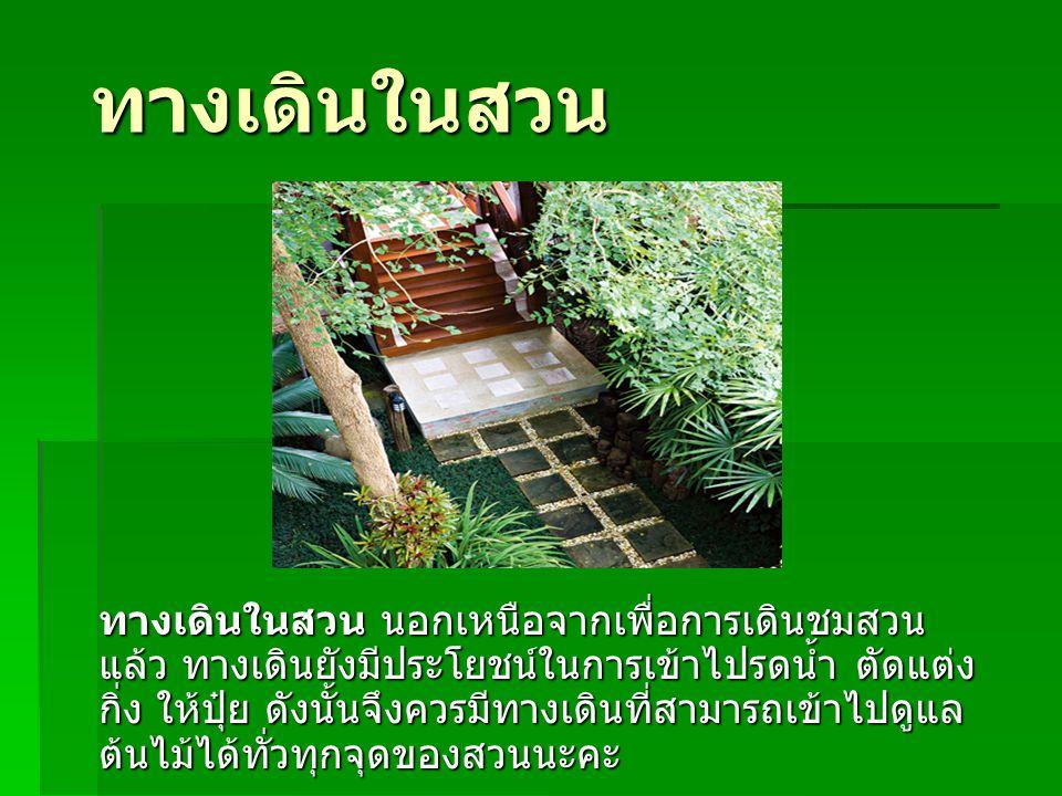 ทางเดินในสวน ทางเดินในสวน นอกเหนือจากเพื่อการเดินชมสวน แล้ว ทางเดินยังมีประโยชน์ในการเข้าไปรดน้ำ ตัดแต่ง กิ่ง ให้ปุ๋ย ดังนั้นจึงควรมีทางเดินที่สามารถเ
