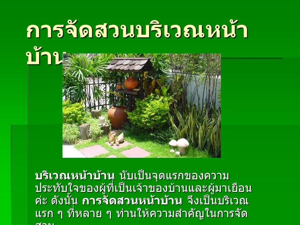 การจัดสวนบริเวณหน้า บ้าน บริเวณหน้าบ้าน นับเป็นจุดแรกของความ ประทับใจของผู้ที่เป็นเจ้าของบ้านและผู้มาเยือน ค่ะ ดังนั้น การจัดสวนหน้าบ้าน จึงเป็นบริเวณ