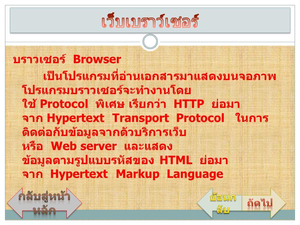 บราวเซอร์ Browser เป็นโปรแกรมที่อ่านเอกสารมาแสดงบนจอภาพ โปรแกรมบราวเซอร์จะทำงานโดย ใช้ Protocol พิเศษ เรียกว่า HTTP ย่อมา จาก Hypertext Transport Prot
