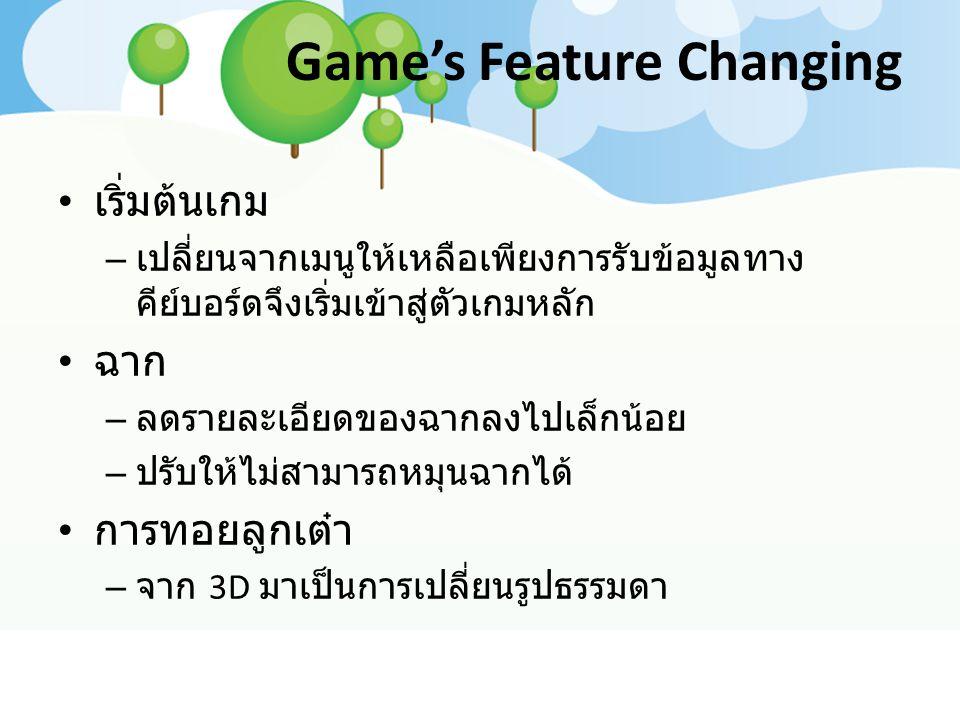 Game's Feature Changing เริ่มต้นเกม – เปลี่ยนจากเมนูให้เหลือเพียงการรับข้อมูลทาง คีย์บอร์ดจึงเริ่มเข้าสู่ตัวเกมหลัก ฉาก – ลดรายละเอียดของฉากลงไปเล็กน้อย – ปรับให้ไม่สามารถหมุนฉากได้ การทอยลูกเต๋า – จาก 3D มาเป็นการเปลี่ยนรูปธรรมดา