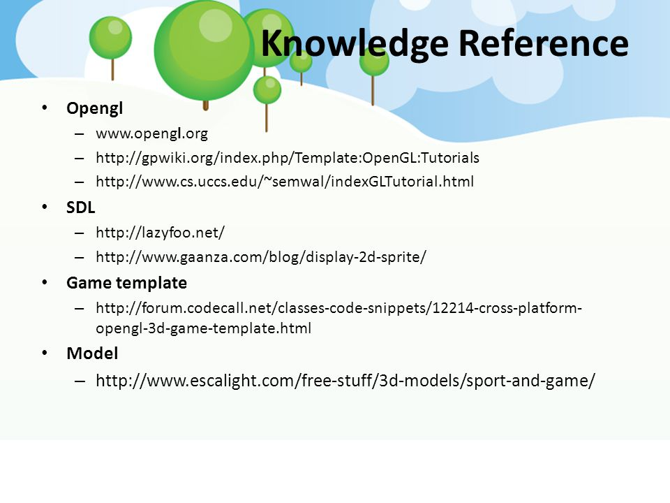 Knowledge Reference Opengl – www.opengl.org – http://gpwiki.org/index.php/Template:OpenGL:Tutorials – http://www.cs.uccs.edu/~semwal/indexGLTutorial.h