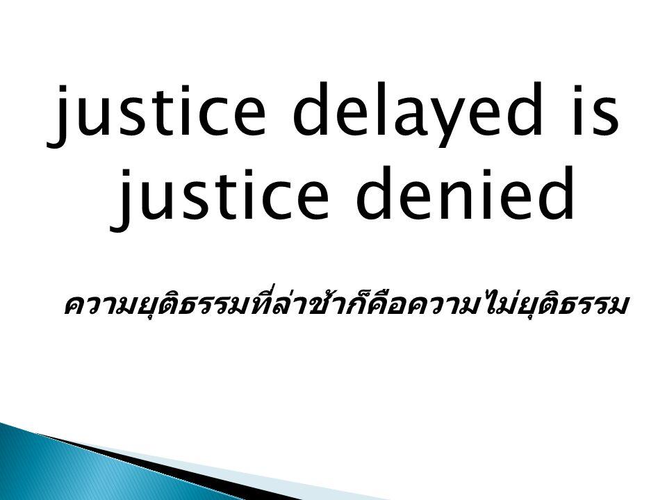 justice delayed is justice denied ความยุติธรรมที่ล่าช้าก็คือความไม่ยุติธรรม
