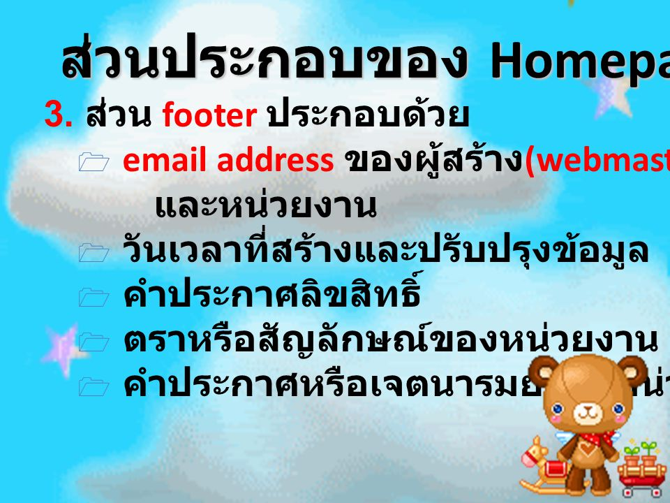 ส่วนประกอบของ Homepage ส่วนประกอบของ Homepage 3. ส่วน footer ประกอบด้วย 1 email address ของผู้สร้าง (webmaster) และหน่วยงาน 1 วันเวลาที่สร้างและปรับปร