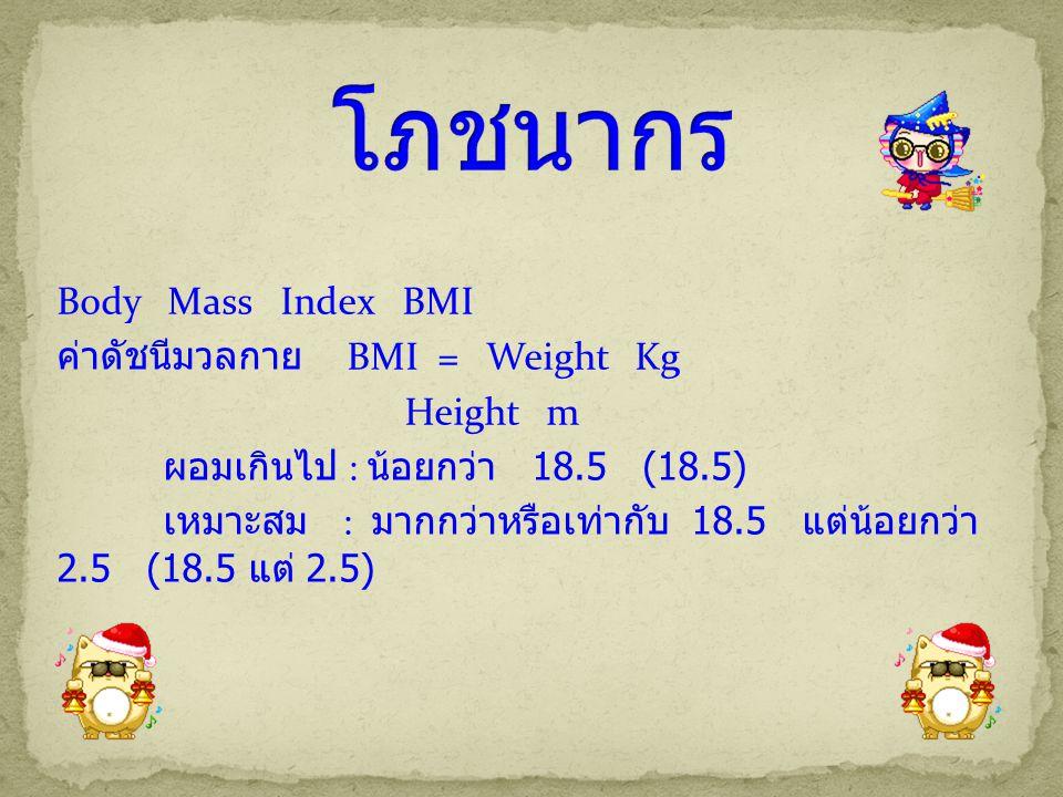 Body Mass Index BMI ค่าดัชนีมวลกาย BMI = Weight Kg Height m ผอมเกินไป : น้อยกว่า 18.5 (18.5) เหมาะสม : มากกว่าหรือเท่ากับ 18.5 แต่น้อยกว่า 2.5 (18.5 แ
