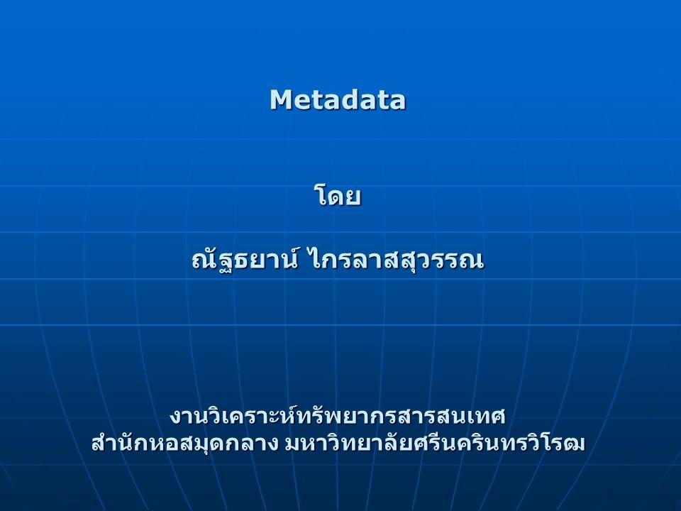 Metadataโดย ณัฐธยาน์ ไกรลาสสุวรรณ งานวิเคราะห์ทรัพยากรสารสนเทศ สำนักหอสมุดกลาง มหาวิทยาลัยศรีนครินทรวิโรฒ