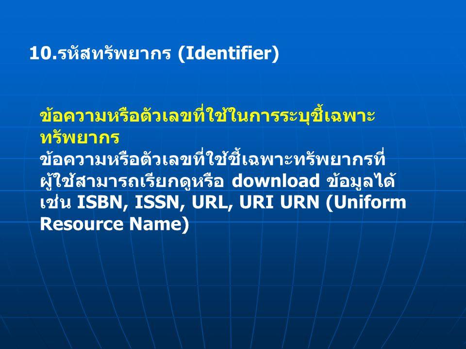 10.รหัสทรัพยากร (Identifier) ข้อความหรือตัวเลขที่ใช้ในการระบุชี้เฉพาะ ทรัพยากร ข้อความหรือตัวเลขที่ใช้ชี้เฉพาะทรัพยากรที่ ผู้ใช้สามารถเรียกดูหรือ download ข้อมูลได้ เช่น ISBN, ISSN, URL, URI URN (Uniform Resource Name)