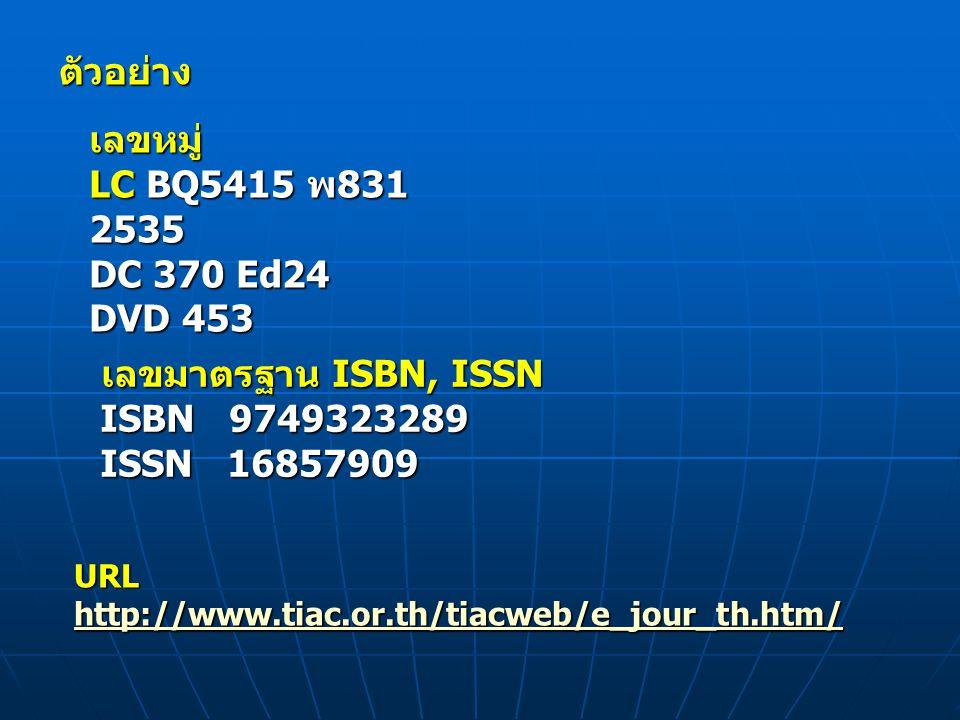 ตัวอย่าง เลขหมู่ LC BQ5415 พ831 2535 DC 370 Ed24 DVD 453 เลขมาตรฐาน ISBN, ISSN เลขมาตรฐาน ISBN, ISSN ISBN 9749323289 ISBN 9749323289 ISSN 16857909 ISSN 16857909 URL http://www.tiac.or.th/tiacweb/e_jour_th.htm/