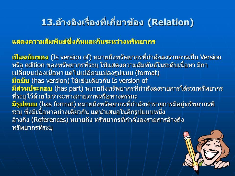 13.อ้างอิงเรื่องที่เกี่ยวข้อง (Relation) แสดงความสัมพันธ์ซึ่งกันและกันระหว่างทรัพยากร เป็นฉบับของ (Is version of) หมายถึงทรัพยากรที่กำลังลงรายการเป็น Version หรือ edition ของทรัพยากรที่ระบุ ใช้แสดงความสัมพันธ์ในระดับเนื้อหา มีกา เปลี่ยนแปลงเนื้อหา แต่ไม่เปลี่ยนแปลงรูปแบบ (format) มีฉบับ (has version) ใช้เช่นเดียวกับ Is version of มีส่วนประกอบ (has part) หมายถึงทรัพยากรที่กำลังลงรายการได้รวมทรัพยากร ที่ระบุไว้ด้วยไม่ว่าจะทางกายภาพหรือทางตรรกะ มีรูปแบบ (has format) หมายถึงทรัพยากรที่กำลังทำรายการมีอยู่ทรัพยากรที ระบุ ซึ่งมีเนื้อหาอย่างเดียวกัน แต่นำเสนอในอีกรูปแบบหนึ่ง อ้างถึง (References) หมายถึง ทรัพยากรที่กำลังลงรายการอ้างถึง ทรัพยากรที่ระบุ