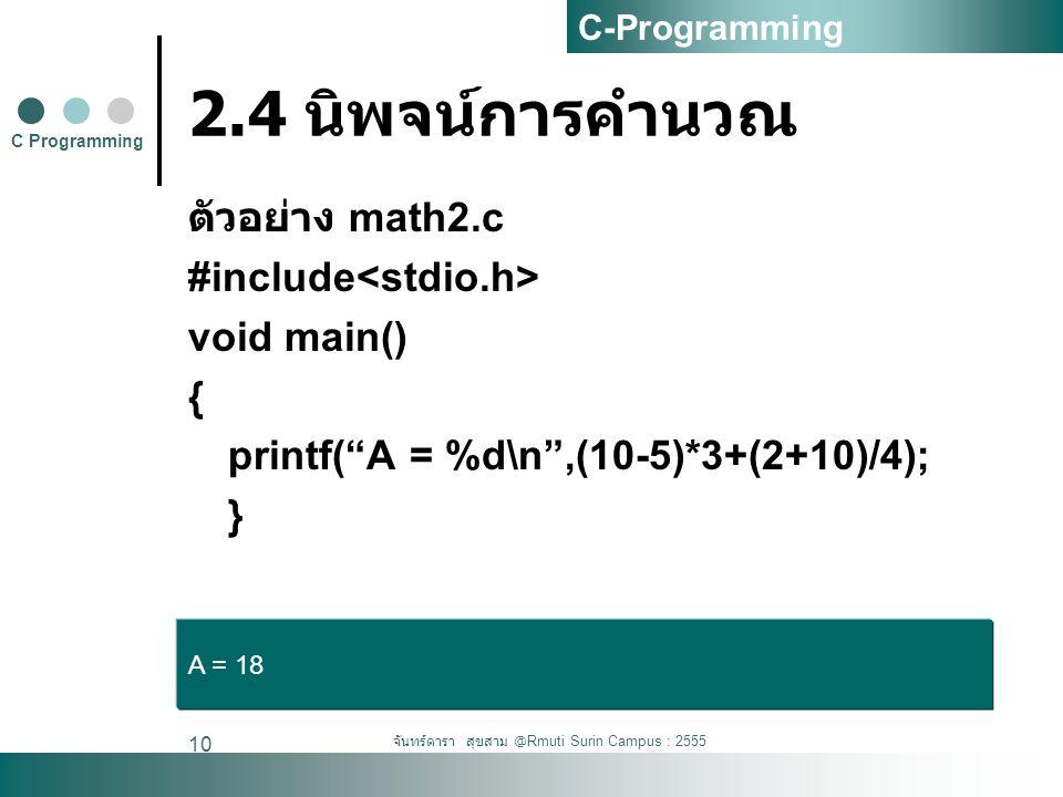 จันทร์ดารา สุขสาม @Rmuti Surin Campus : 2555 10 2.4 นิพจน์การคำนวณ ตัวอย่าง math2.c #include void main() { printf( A = %d\n ,(10-5)*3+(2+10)/4); } C Programming C-Programming A = 18