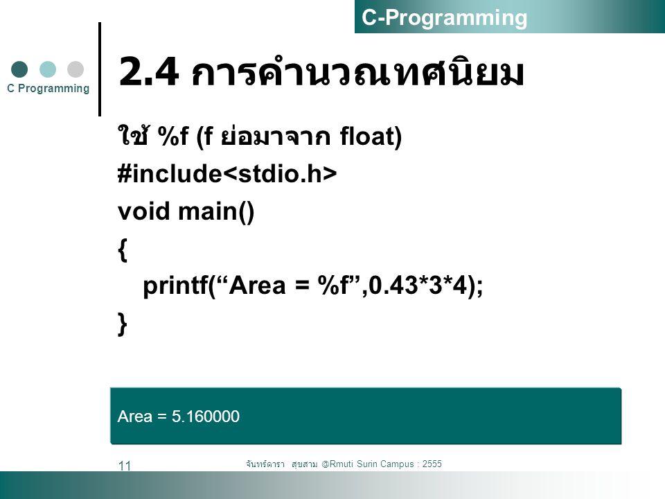 จันทร์ดารา สุขสาม @Rmuti Surin Campus : 2555 11 2.4 การคำนวณทศนิยม ใช้ %f (f ย่อมาจาก float) #include void main() { printf( Area = %f ,0.43*3*4); } C Programming C-Programming Area = 5.160000
