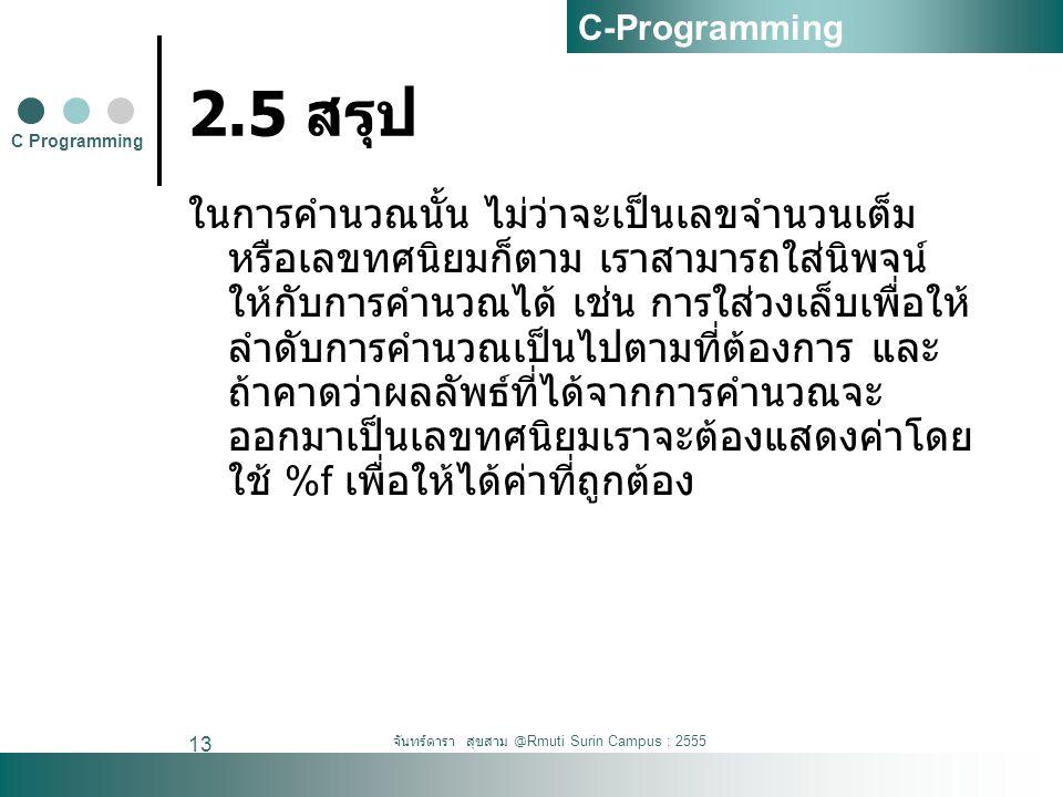 จันทร์ดารา สุขสาม @Rmuti Surin Campus : 2555 13 2.5 สรุป ในการคำนวณนั้น ไม่ว่าจะเป็นเลขจำนวนเต็ม หรือเลขทศนิยมก็ตาม เราสามารถใส่นิพจน์ ให้กับการคำนวณได้ เช่น การใส่วงเล็บเพื่อให้ ลำดับการคำนวณเป็นไปตามที่ต้องการ และ ถ้าคาดว่าผลลัพธ์ที่ได้จากการคำนวณจะ ออกมาเป็นเลขทศนิยมเราจะต้องแสดงค่าโดย ใช้ %f เพื่อให้ได้ค่าที่ถูกต้อง C Programming C-Programming
