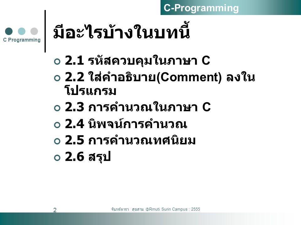 จันทร์ดารา สุขสาม @Rmuti Surin Campus : 2555 3 2.1 รหัสควบคุมในภาษา C \a ส่งเสียง Beep \n ขึ้นบรรทัดใหม่ \t แท็บในแนวนอน \b ย้อนกลับไป 1 ตัวอักษร \v แท็บในแนวตั้ง \f ขึ้นหน้าใหม่ \r รหัส Return \' แทนตัวอักษร Single Quote(') \'' แทนตัวอักษร Double Quote('') \\ แทนตัวอักษร Backslash(\) \000 แทนตัวอักษรที่มีค่า ASCII เท่ากับ 000 ใน ระบบเลขฐานแปด \xhh แทนตัวอักษรที่มีค่า ASCII เท่ากับ hh ใน ระบบเลขฐานสิบหก C Programming C-Programming