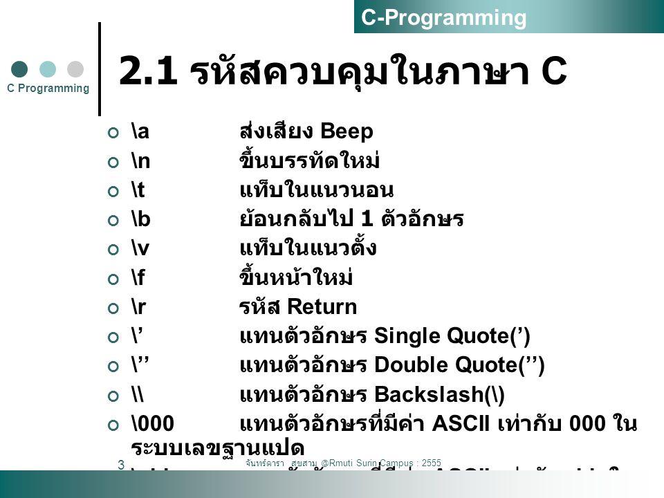 จันทร์ดารา สุขสาม @Rmuti Surin Campus : 2555 4 2.1 รหัสควบคุมในภาษา C #include Void main() { printf( == Welcome == \n\n ); printf( Alert\a\n ); print( 1 2 \b3 4\n ); printf( backslash \\ \n ); printf( show \ \n ); printf( show \ 'hello\' \n ); printf( ascii \123 \n ); printf( ascii \x2e \n ); } C Programming C-Programming
