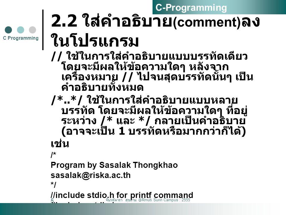 จันทร์ดารา สุขสาม @Rmuti Surin Campus : 2555 5 2.2 ใส่คำอธิบาย (comment) ลง ในโปรแกรม // ใช้ในการใส่คำอธิบายแบบบรรทัดเดียว โดยจะมีผลให้ข้อความใดๆ หลังจาก เครื่องหมาย // ไปจนสุดบรรทัดนั้นๆ เป็น คำอธิบายทั้งหมด /*..*/ ใช้ในการใส่คำอธิบายแบบหลาย บรรทัด โดยจะมีผลให้ข้อความใดๆ ที่อยู่ ระหว่าง /* และ */ กลายเป็นคำอธิบาย ( อาจจะเป็น 1 บรรทัดหรือมากกว่าก็ได้ ) เช่น /* Program by Sasalak Thongkhao sasalak@riska.ac.th */ //include stdio.h for printf command #include C Programming C-Programming