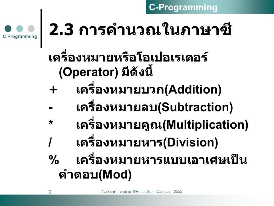 จันทร์ดารา สุขสาม @Rmuti Surin Campus : 2555 6 2.3 การคำนวณในภาษาซี เครื่องหมายหรือโอเปอเรเตอร์ (Operator) มีดังนี้ + เครื่องหมายบวก (Addition) - เครื่องหมายลบ (Subtraction) * เครื่องหมายคูณ (Multiplication) / เครื่องหมายหาร (Division) % เครื่องหมายหารแบบเอาเศษเป็น คำตอบ (Mod) C Programming C-Programming