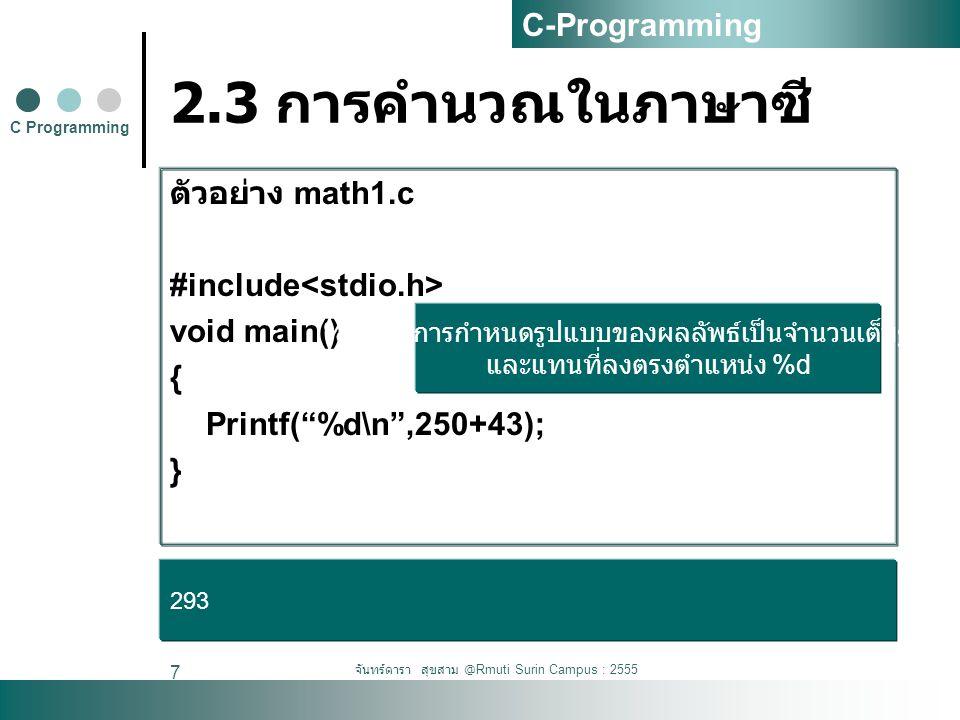 จันทร์ดารา สุขสาม @Rmuti Surin Campus : 2555 8 2.3 การคำนวณในภาษาซี ตัวอย่าง math1update.c #include void main() { printf( Answer is %d.\n ,250+43); printf( %d %d\n ,5-3,10-2); printf( %d \n ,5*5); printf( %d \n ,7/3); printf( %d \n ,7%3); } C Programming C-Programming Answer is 293 2 -22 25 2 1
